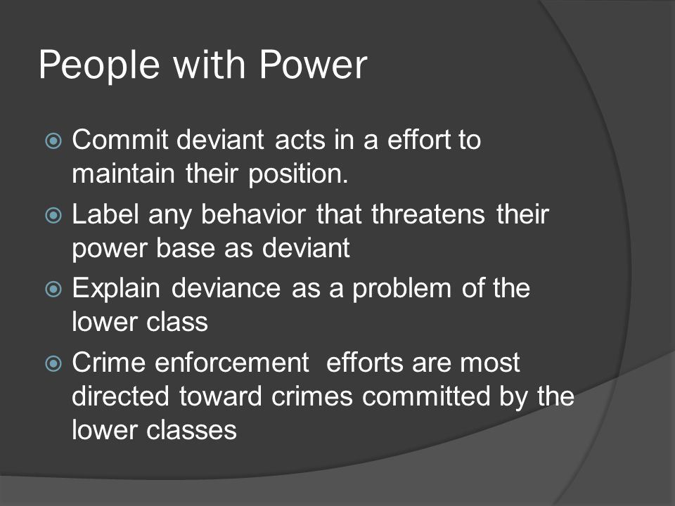 People with Power  Commit deviant acts in a effort to maintain their position.  Label any behavior that threatens their power base as deviant  Expl