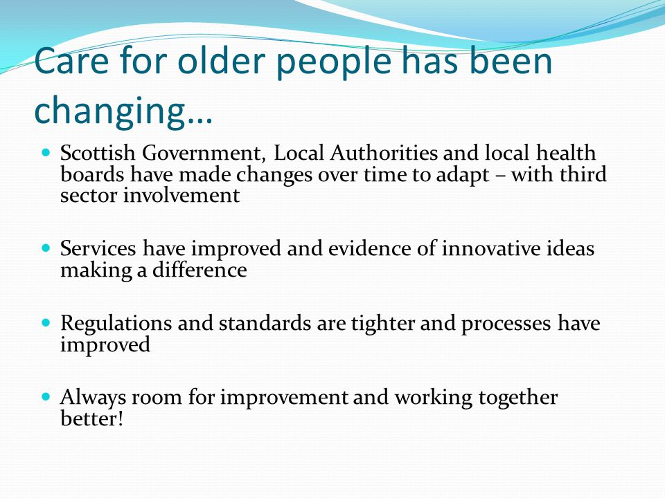 Care for older people has been changing… Scottish Government, Local Authorities and local health boards have made changes over time to adapt – with th