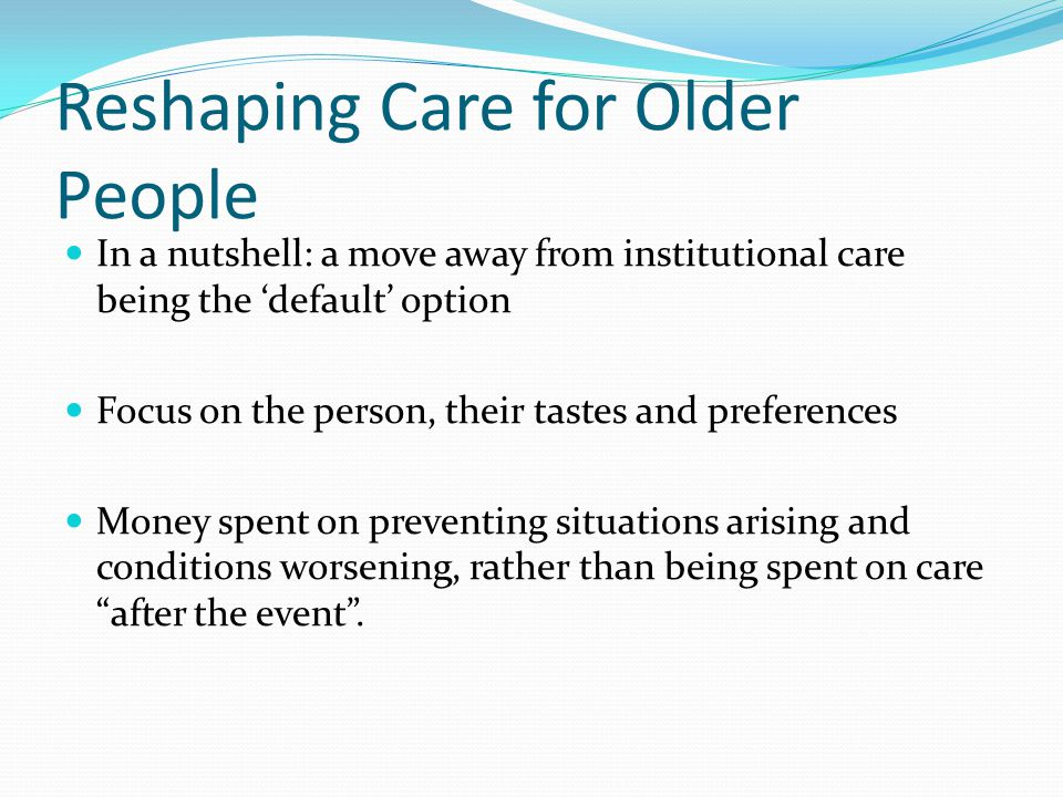 Reshaping Care for Older People In a nutshell: a move away from institutional care being the 'default' option Focus on the person, their tastes and pr