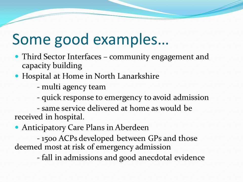 Some good examples… Third Sector Interfaces – community engagement and capacity building Hospital at Home in North Lanarkshire - multi agency team - quick response to emergency to avoid admission - same service delivered at home as would be received in hospital.