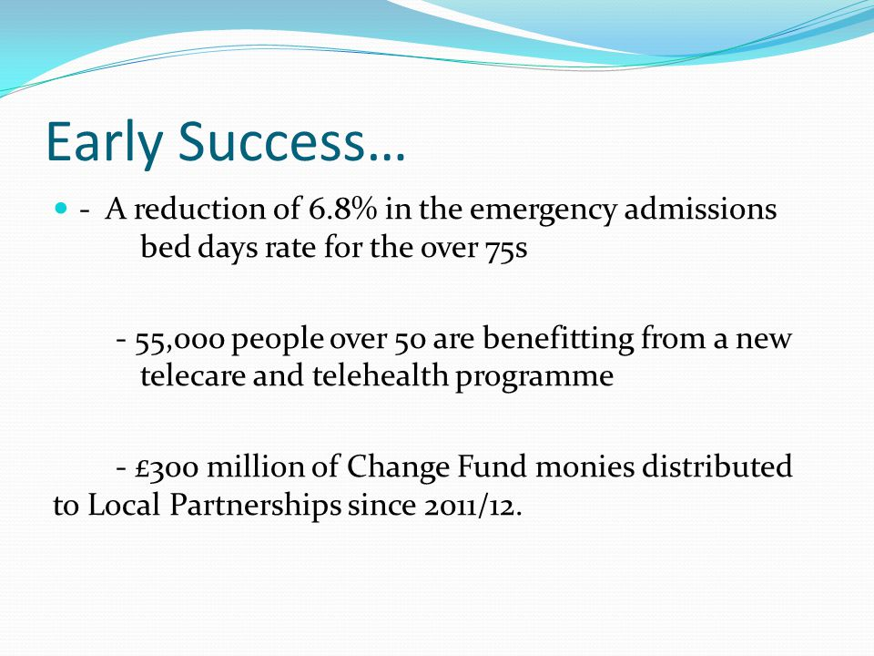 Early Success… - A reduction of 6.8% in the emergency admissions bed days rate for the over 75s - 55,000 people over 50 are benefitting from a new telecare and telehealth programme - £300 million of Change Fund monies distributed to Local Partnerships since 2011/12.