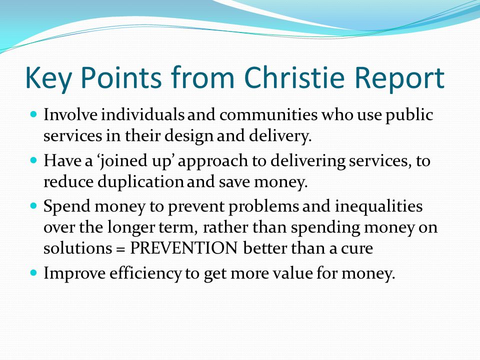 Key Points from Christie Report Involve individuals and communities who use public services in their design and delivery. Have a 'joined up' approach
