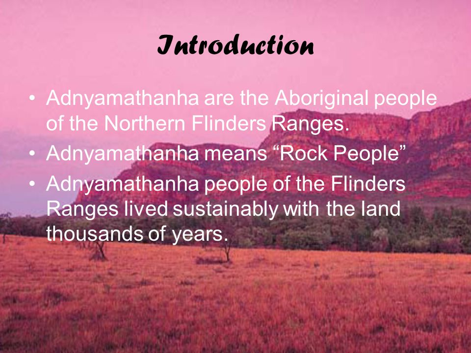 Introduction Adnyamathanha are the Aboriginal people of the Northern Flinders Ranges.