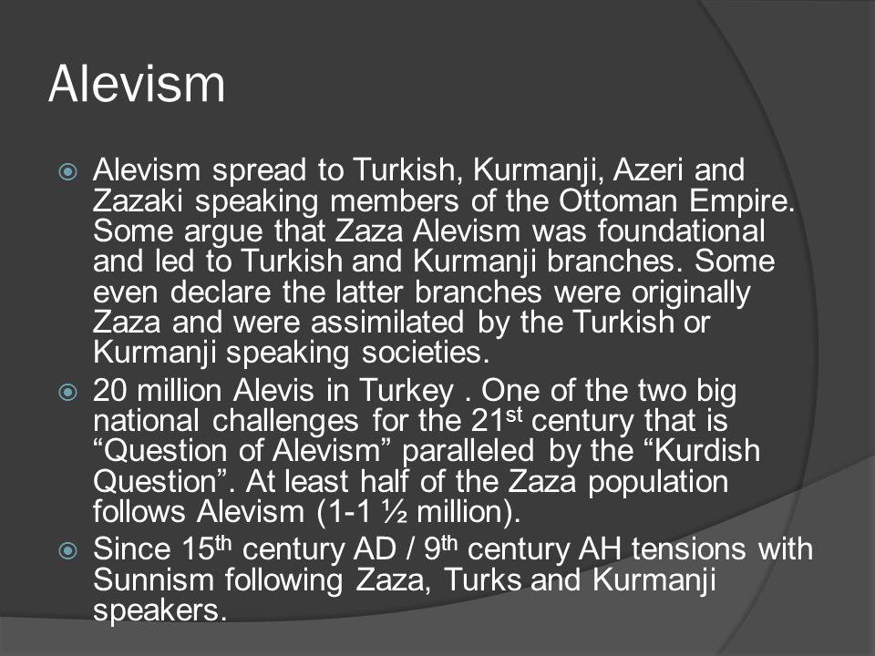 Alevism  Alevism spread to Turkish, Kurmanji, Azeri and Zazaki speaking members of the Ottoman Empire. Some argue that Zaza Alevism was foundational
