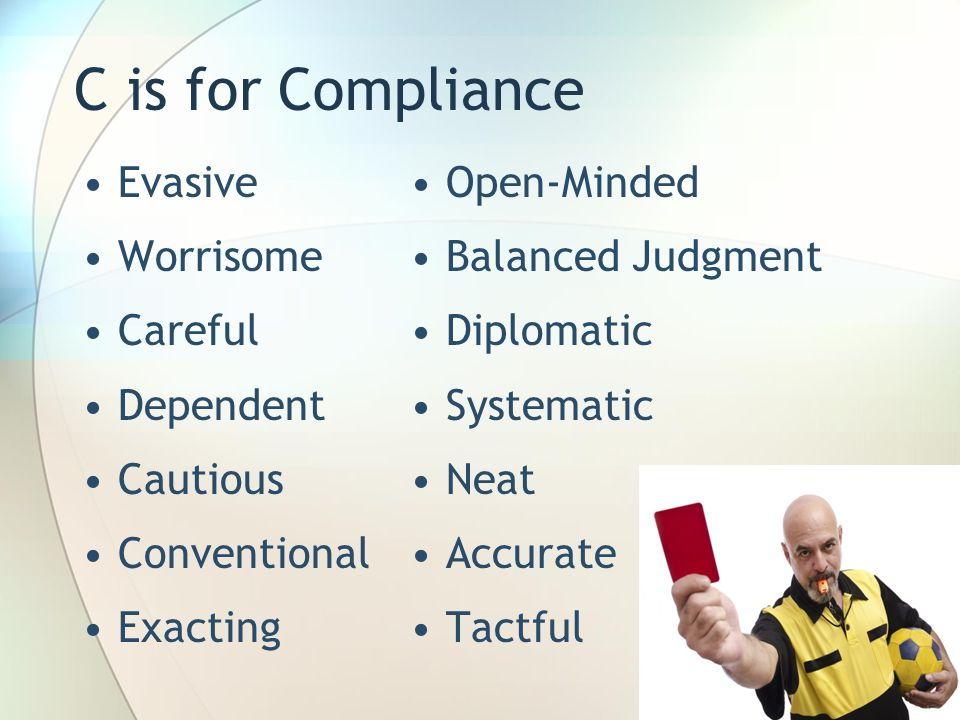 C is for Compliance Evasive Worrisome Careful Dependent Cautious Conventional Exacting Open-Minded Balanced Judgment Diplomatic Systematic Neat Accurate Tactful