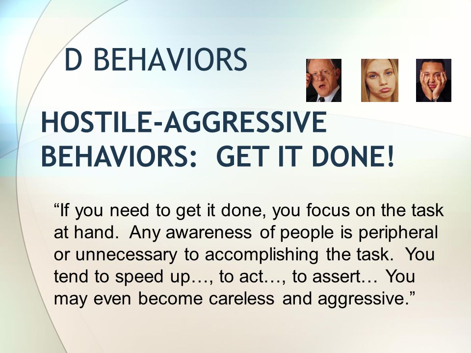 """D BEHAVIORS HOSTILE-AGGRESSIVE BEHAVIORS: GET IT DONE! """"If you need to get it done, you focus on the task at hand. Any awareness of people is peripher"""