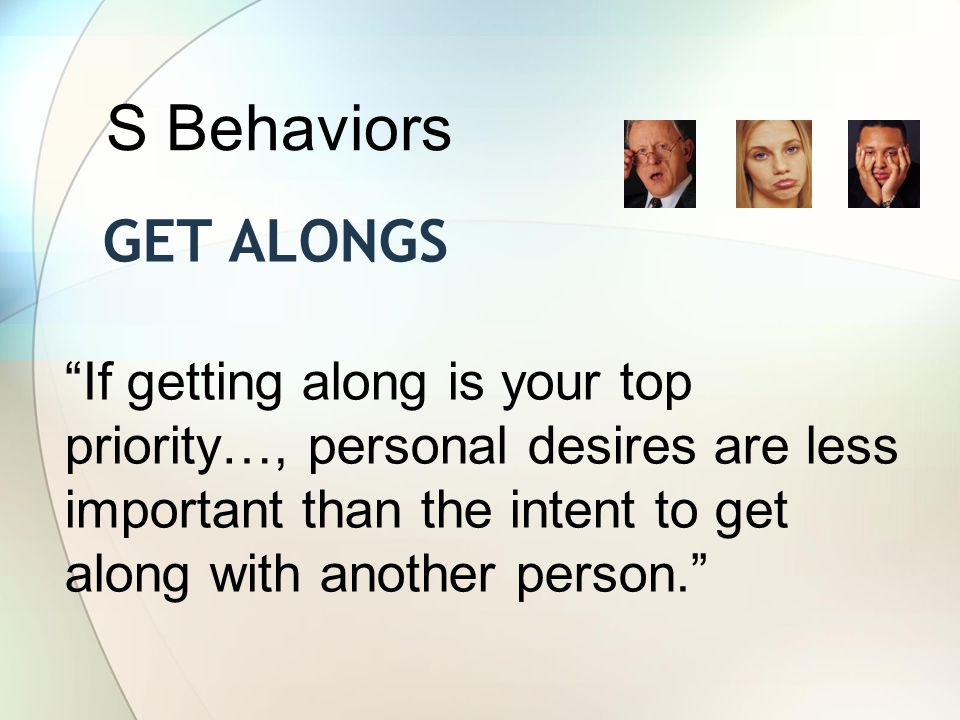 GET ALONGS If getting along is your top priority…, personal desires are less important than the intent to get along with another person. S Behaviors