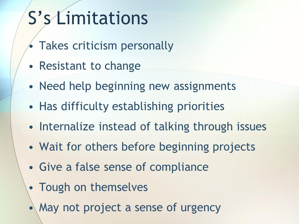 S's Limitations Takes criticism personally Resistant to change Need help beginning new assignments Has difficulty establishing priorities Internalize instead of talking through issues Wait for others before beginning projects Give a false sense of compliance Tough on themselves May not project a sense of urgency