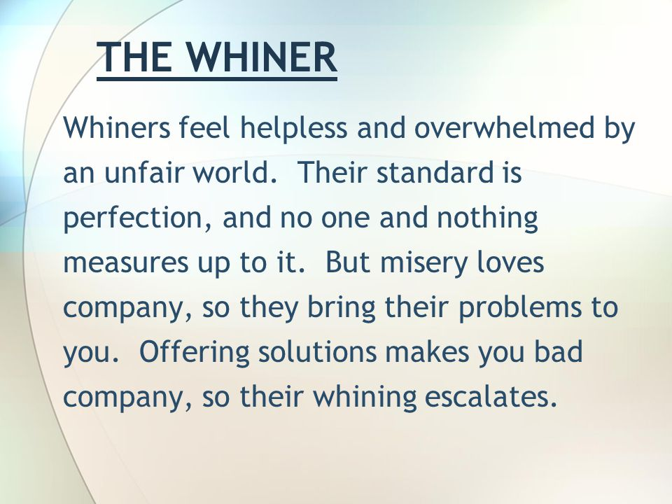THE WHINER Whiners feel helpless and overwhelmed by an unfair world.