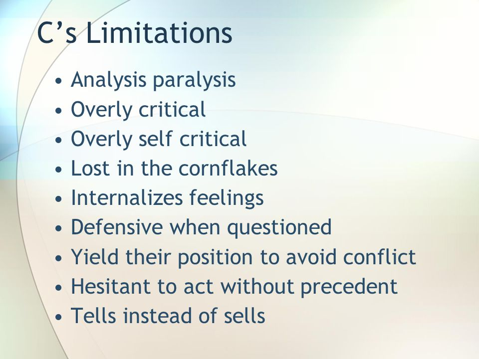 C's Limitations Analysis paralysis Overly critical Overly self critical Lost in the cornflakes Internalizes feelings Defensive when questioned Yield their position to avoid conflict Hesitant to act without precedent Tells instead of sells
