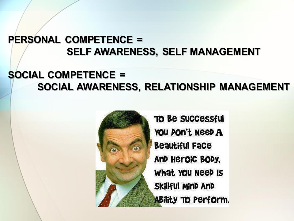 PERSONAL COMPETENCE = SELF AWARENESS, SELF MANAGEMENT SOCIAL COMPETENCE = SOCIAL AWARENESS, RELATIONSHIP MANAGEMENT