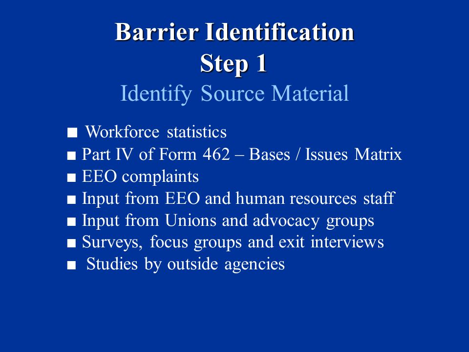 Barrier Identification Step 1 Identify Source Material ■ Workforce statistics ■ Part IV of Form 462 – Bases / Issues Matrix ■ EEO complaints ■ Input from EEO and human resources staff ■ Input from Unions and advocacy groups ■ Surveys, focus groups and exit interviews ■ Studies by outside agencies