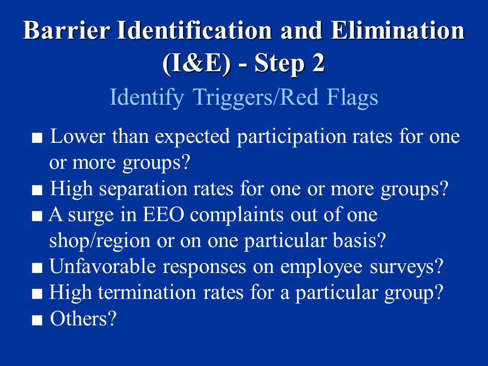 Barrier Identification and Elimination (I&E) - Step 2 Identify Triggers/Red Flags ■ Lower than expected participation rates for one or more groups.