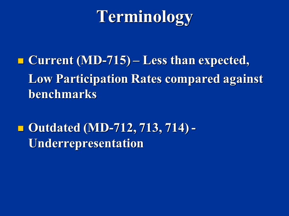 Terminology Current (MD-715) – Less than expected, Current (MD-715) – Less than expected, Low Participation Rates compared against benchmarks Outdated (MD-712, 713, 714) - Underrepresentation Outdated (MD-712, 713, 714) - Underrepresentation