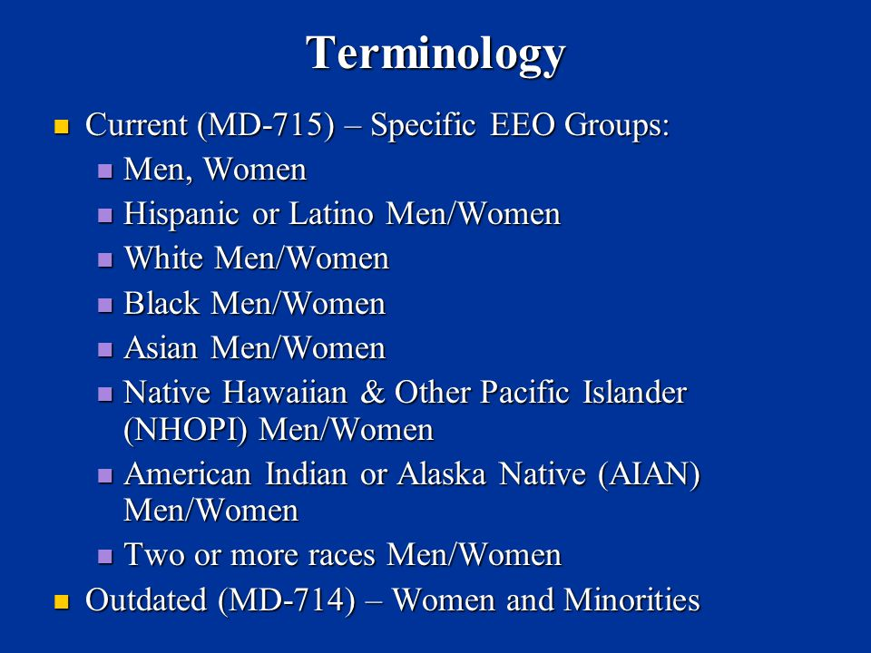 Terminology Current (MD-715) – Specific EEO Groups: Current (MD-715) – Specific EEO Groups: Men, Women Men, Women Hispanic or Latino Men/Women Hispanic or Latino Men/Women White Men/Women White Men/Women Black Men/Women Black Men/Women Asian Men/Women Asian Men/Women Native Hawaiian & Other Pacific Islander (NHOPI) Men/Women Native Hawaiian & Other Pacific Islander (NHOPI) Men/Women American Indian or Alaska Native (AIAN) Men/Women American Indian or Alaska Native (AIAN) Men/Women Two or more races Men/Women Two or more races Men/Women Outdated (MD-714) – Women and Minorities Outdated (MD-714) – Women and Minorities