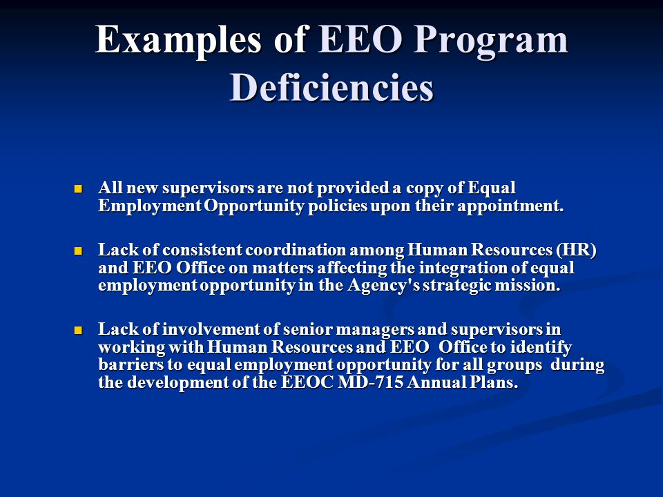 Examples of EEO Program Deficiencies All new supervisors are not provided a copy of Equal Employment Opportunity policies upon their appointment.