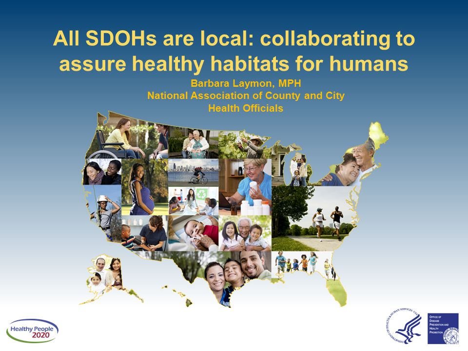 All SDOHs are local: collaborating to assure healthy habitats for humans Barbara Laymon, MPH National Association of County and City Health Officials