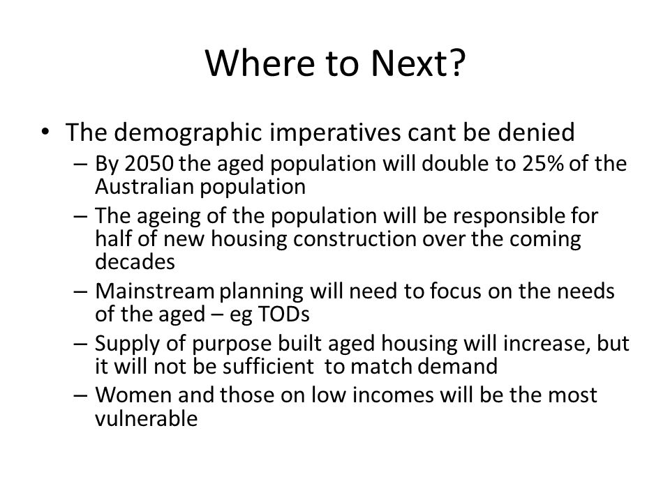 Where to Next? The demographic imperatives cant be denied – By 2050 the aged population will double to 25% of the Australian population – The ageing o