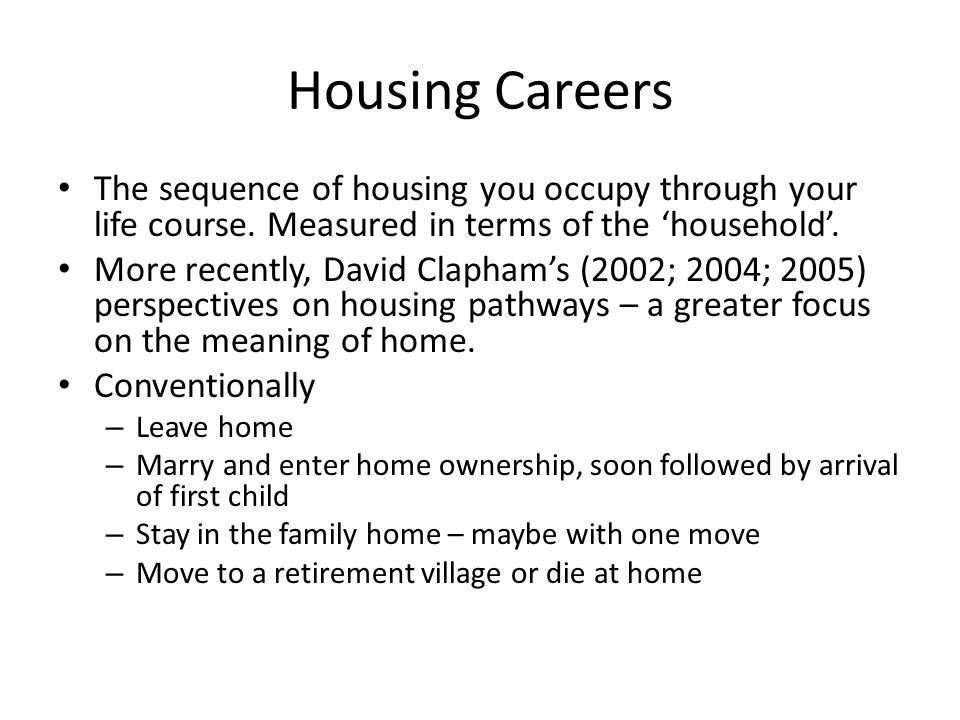 Housing Careers The sequence of housing you occupy through your life course.