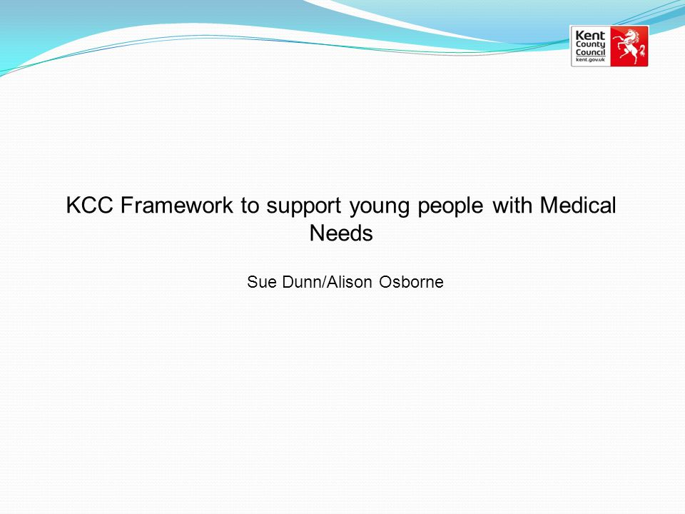 KCC Framework to support young people with Medical Needs Sue Dunn/Alison Osborne