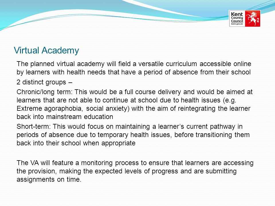 Virtual Academy The planned virtual academy will field a versatile curriculum accessible online by learners with health needs that have a period of absence from their school 2 distinct groups – Chronic/long term: This would be a full course delivery and would be aimed at learners that are not able to continue at school due to health issues (e.g.