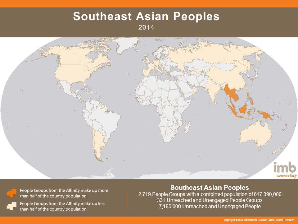 Southeast Asian Peoples 2014 Southeast Asian Peoples 2,719 People Groups with a combined population of 617,390,000 331 Unreached and Unengaged People