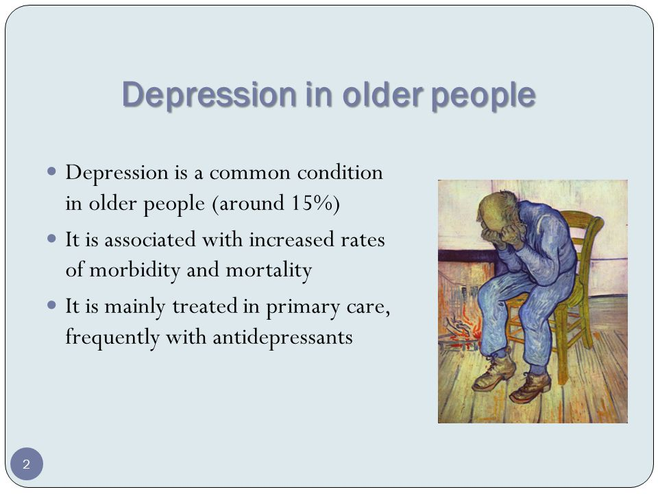 Depression in older people Depression is a common condition in older people (around 15%) It is associated with increased rates of morbidity and mortality It is mainly treated in primary care, frequently with antidepressants 2