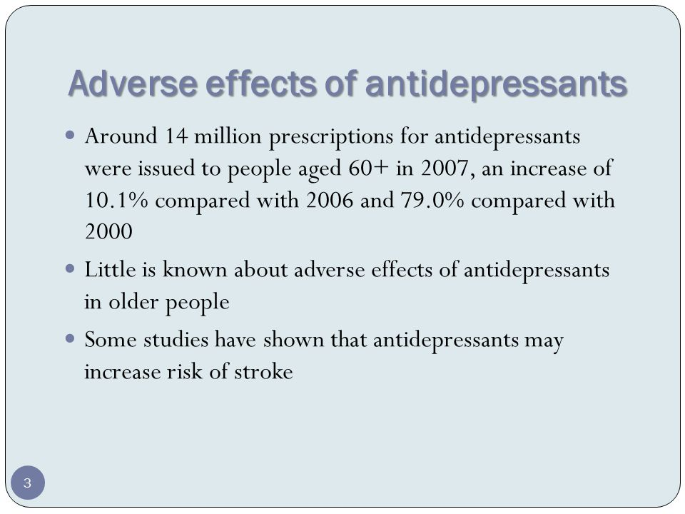 Adverse effects of antidepressants Around 14 million prescriptions for antidepressants were issued to people aged 60+ in 2007, an increase of 10.1% compared with 2006 and 79.0% compared with 2000 Little is known about adverse effects of antidepressants in older people Some studies have shown that antidepressants may increase risk of stroke 3