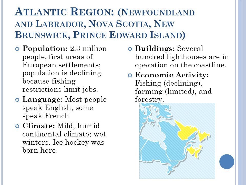 A TLANTIC R EGION : (N EWFOUNDLAND AND L ABRADOR, N OVA S COTIA, N EW B RUNSWICK, P RINCE E DWARD I SLAND ) Population: 2.3 million people, first areas of European settlements; population is declining because fishing restrictions limit jobs.