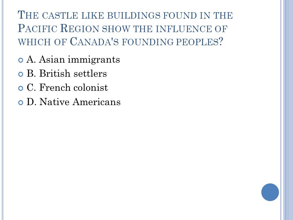 T HE CASTLE LIKE BUILDINGS FOUND IN THE P ACIFIC R EGION SHOW THE INFLUENCE OF WHICH OF C ANADA S FOUNDING PEOPLES .