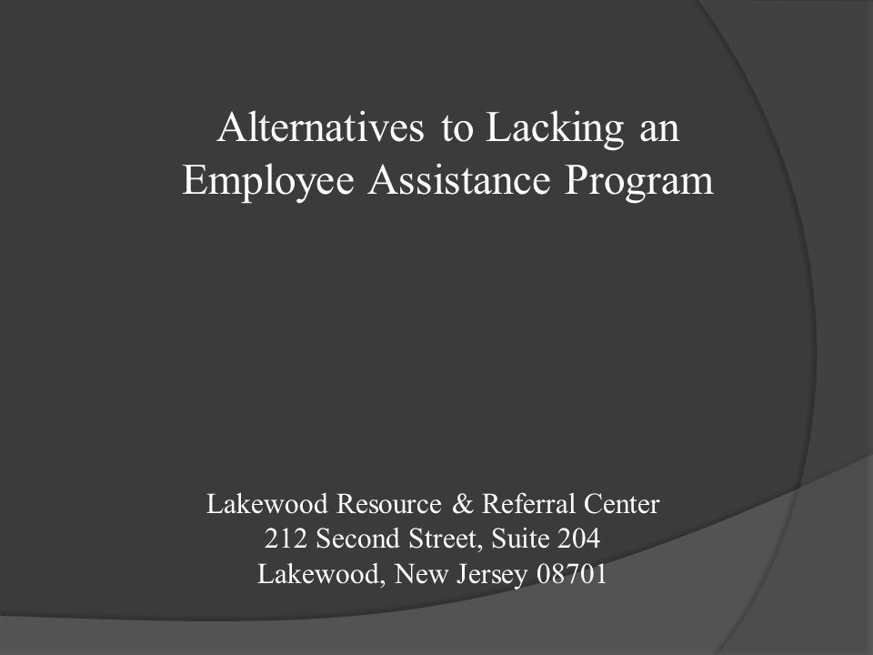 Lakewood Resource & Referral Center 212 Second Street, Suite 204 Lakewood, New Jersey 08701 Alternatives to Lacking an Employee Assistance Program