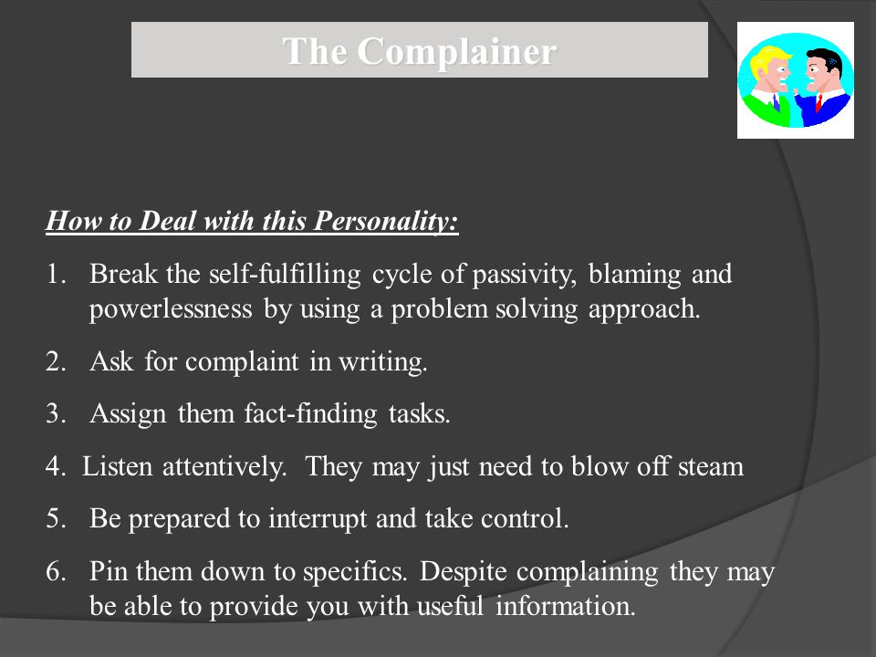 The Complainer How to Deal with this Personality: 1.Break the self-fulfilling cycle of passivity, blaming and powerlessness by using a problem solving