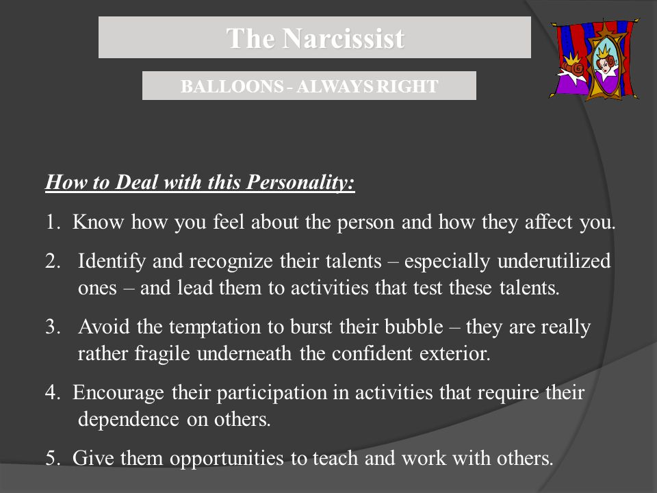 The Narcissist BALLOONS - ALWAYS RIGHT How to Deal with this Personality: 1. Know how you feel about the person and how they affect you. 2.Identify an
