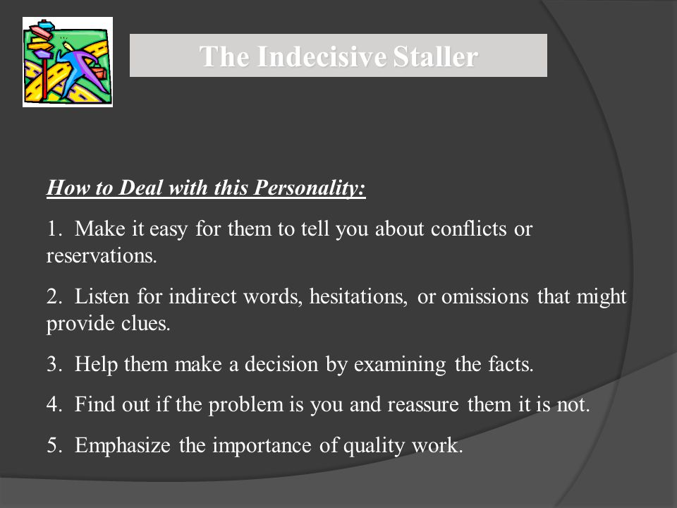 The Indecisive Staller How to Deal with this Personality: 1. Make it easy for them to tell you about conflicts or reservations. 2. Listen for indirect