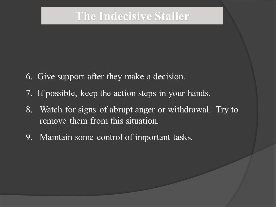 The Indecisive Staller 6. Give support after they make a decision. 7. If possible, keep the action steps in your hands. 8.Watch for signs of abrupt an