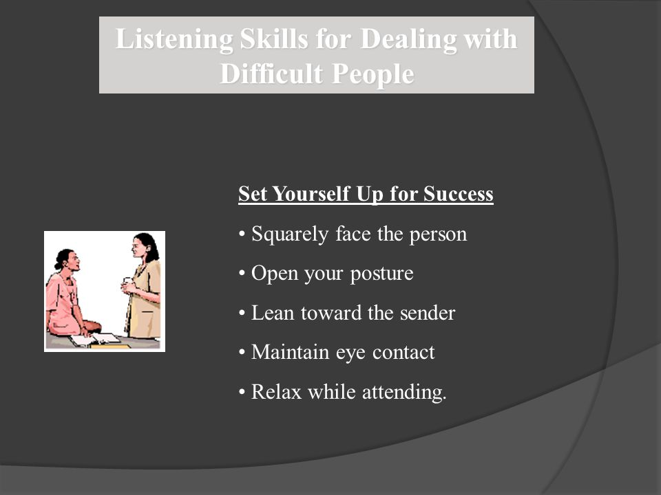 Listening Skills for Dealing with Difficult People Set Yourself Up for Success Squarely face the person Open your posture Lean toward the sender Maint