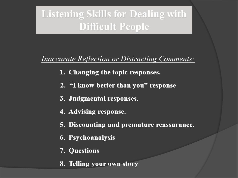 "Listening Skills for Dealing with Difficult People Inaccurate Reflection or Distracting Comments: 1. Changing the topic responses. 2. ""I know better t"