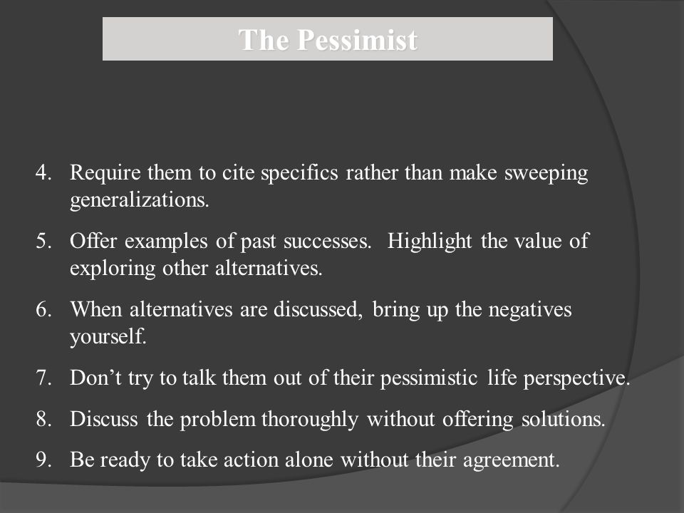 The Pessimist 4.Require them to cite specifics rather than make sweeping generalizations. 5.Offer examples of past successes. Highlight the value of e