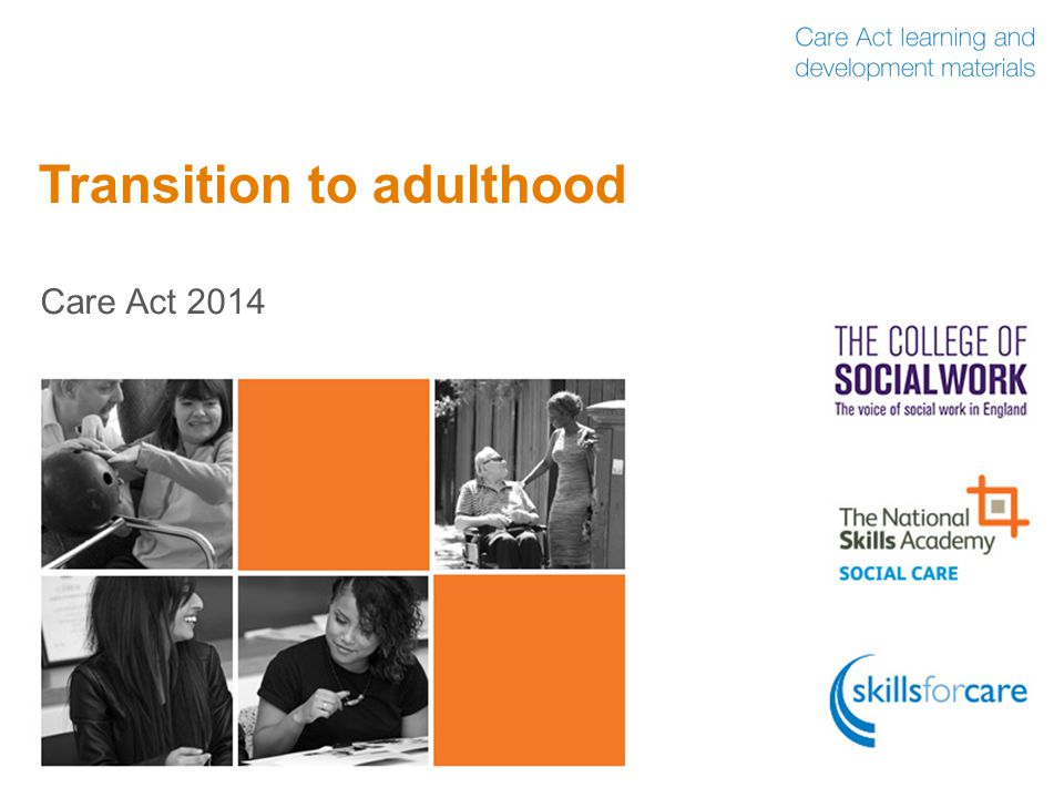 Care Act 2014: transition assessment  A local authority has a duty to carry out a transition assessment for a young person or carer, in order to help them plan, if they are likely to have needs once they (or the child they care for) turn 18  There are 3 groups of people who have a right to a transition assessment:  Young people, under 18, with care and support needs who are approaching transition to adulthood  Young carers, under 18, who are themselves preparing for adulthood  Adult carers of a young person who is preparing for adulthood 12