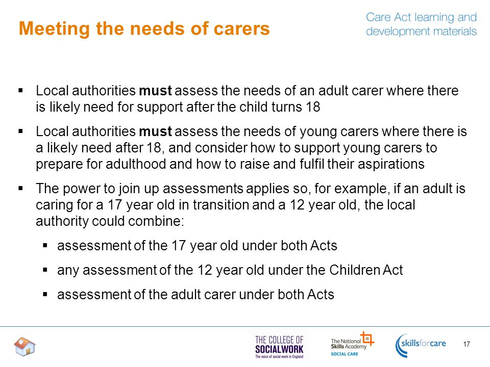 Meeting the needs of carers  Local authorities must assess the needs of an adult carer where there is likely need for support after the child turns 1