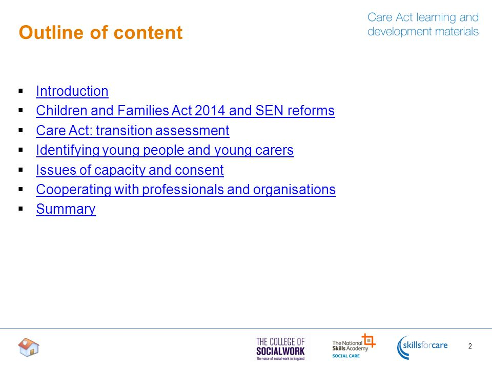 Outline of content  Introduction Introduction  Children and Families Act 2014 and SEN reforms Children and Families Act 2014 and SEN reforms  Care