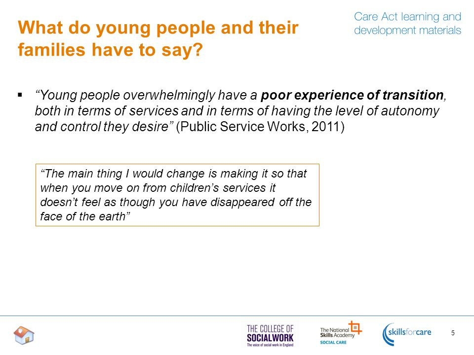 Identifying young people and young carers  The provisions in the Care Act relating to transition are not only for those who are already known to the local authority, for example children in need receiving services, but apply to anyone who is likely to have needs for adult care and support after turning 18  Local authorities should consider how they can identify young people and carers who are not supported by children's services but who are likely to have care and support needs as an adult 16