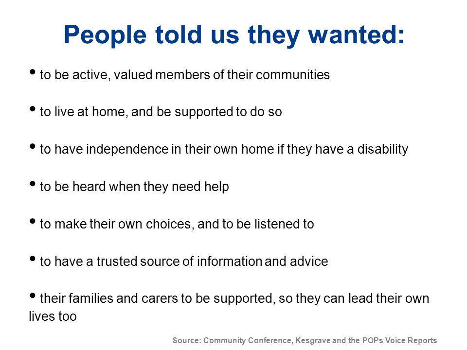 People told us they wanted: to be active, valued members of their communities to live at home, and be supported to do so to have independence in their