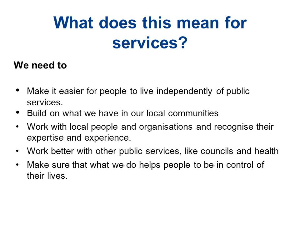 What does this mean for services? We need to Make it easier for people to live independently of public services. Build on what we have in our local co