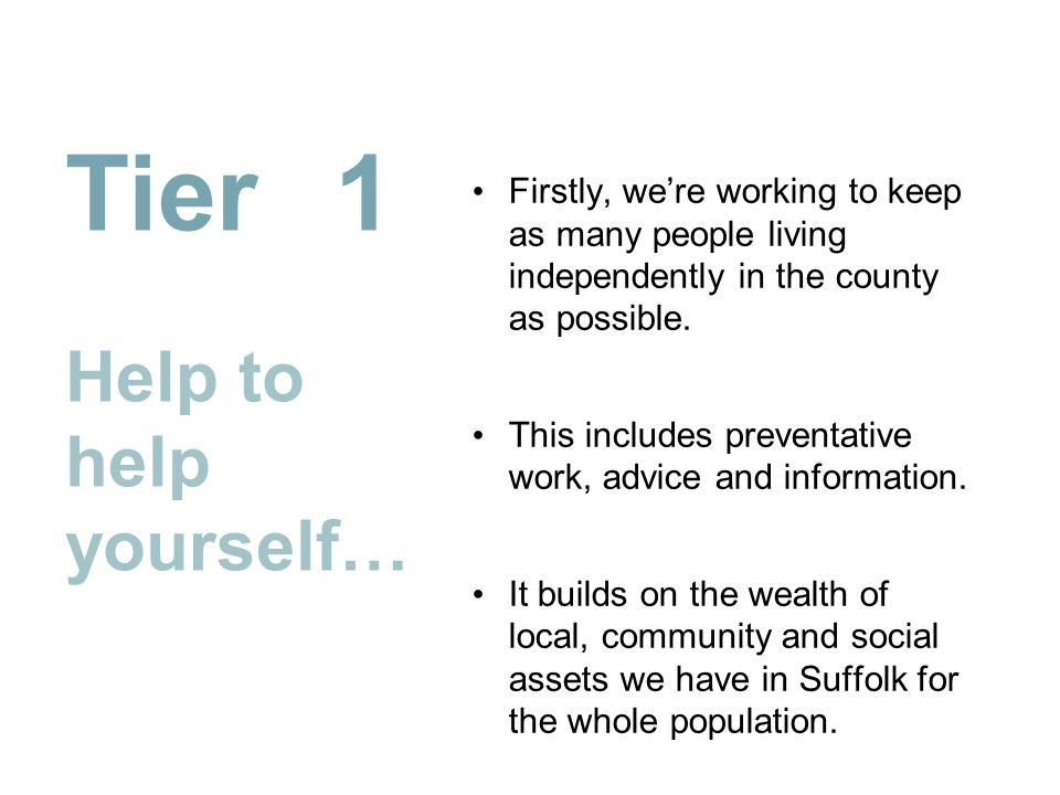 Tier 1 Help to help yourself… Firstly, we're working to keep as many people living independently in the county as possible. This includes preventative