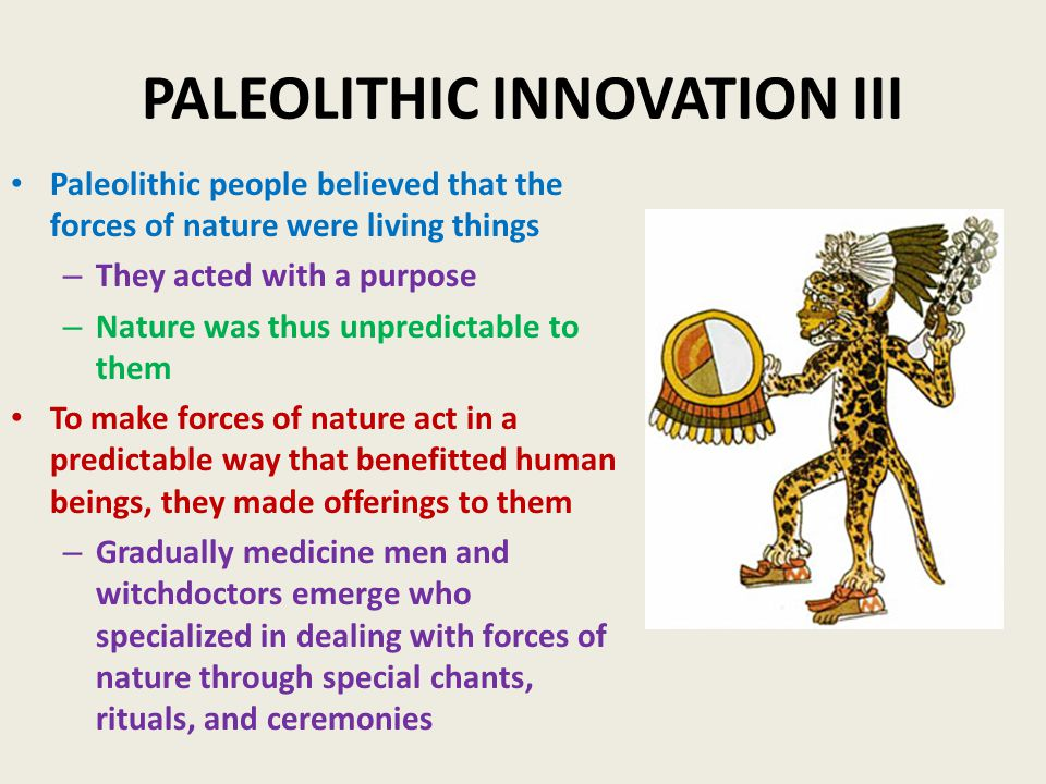 PALEOLITHIC INNOVATION III Paleolithic people believed that the forces of nature were living things – They acted with a purpose – Nature was thus unpredictable to them To make forces of nature act in a predictable way that benefitted human beings, they made offerings to them – Gradually medicine men and witchdoctors emerge who specialized in dealing with forces of nature through special chants, rituals, and ceremonies
