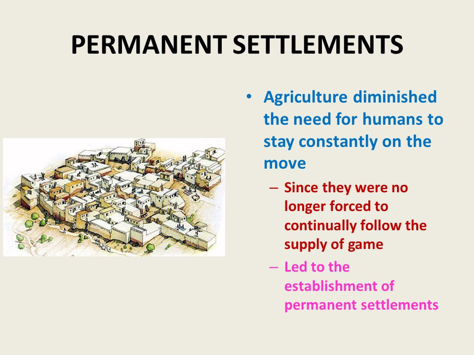 PERMANENT SETTLEMENTS Agriculture diminished the need for humans to stay constantly on the move – Since they were no longer forced to continually follow the supply of game – Led to the establishment of permanent settlements