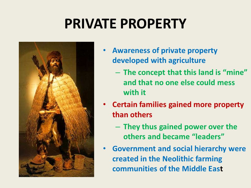 PRIVATE PROPERTY Awareness of private property developed with agriculture – The concept that this land is mine and that no one else could mess with it Certain families gained more property than others – They thus gained power over the others and became leaders Government and social hierarchy were created in the Neolithic farming communities of the Middle East