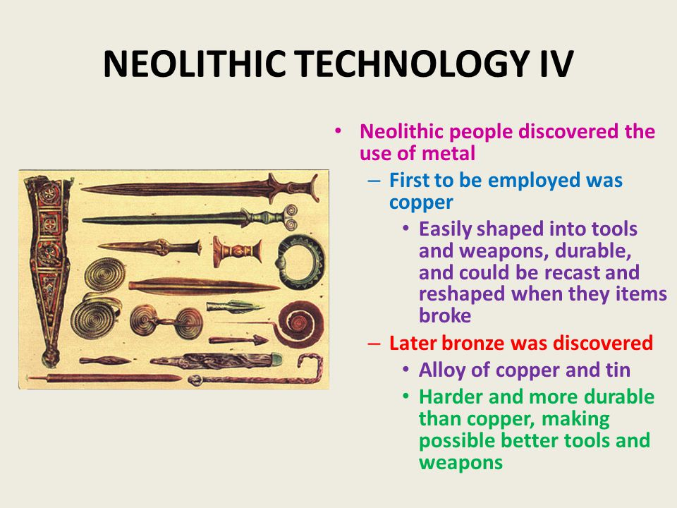 NEOLITHIC TECHNOLOGY IV Neolithic people discovered the use of metal – First to be employed was copper Easily shaped into tools and weapons, durable, and could be recast and reshaped when they items broke – Later bronze was discovered Alloy of copper and tin Harder and more durable than copper, making possible better tools and weapons