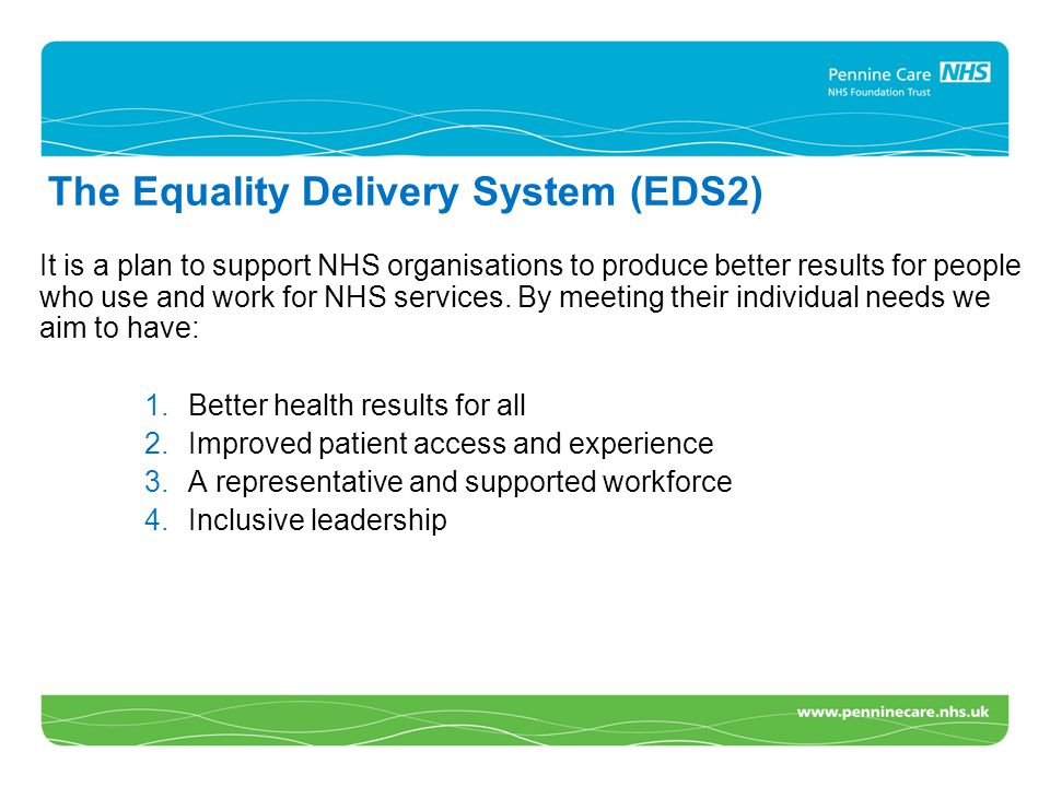 The Equality Delivery System (EDS2) It is a plan to support NHS organisations to produce better results for people who use and work for NHS services.
